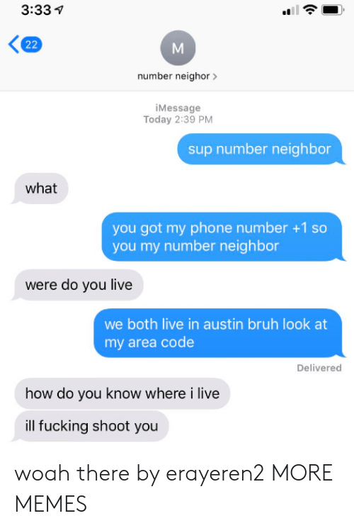 Look At My: 3:33  22  number neighor  iMessage  Today 2:39 PM  sup number neighbor  what  you got my phone number +1 so  you my number neighbor  were do you live  we both live in austin bruh look at  my area code  Delivered  how do you know where i live  ill fucking shoot you woah there by erayeren2 MORE MEMES