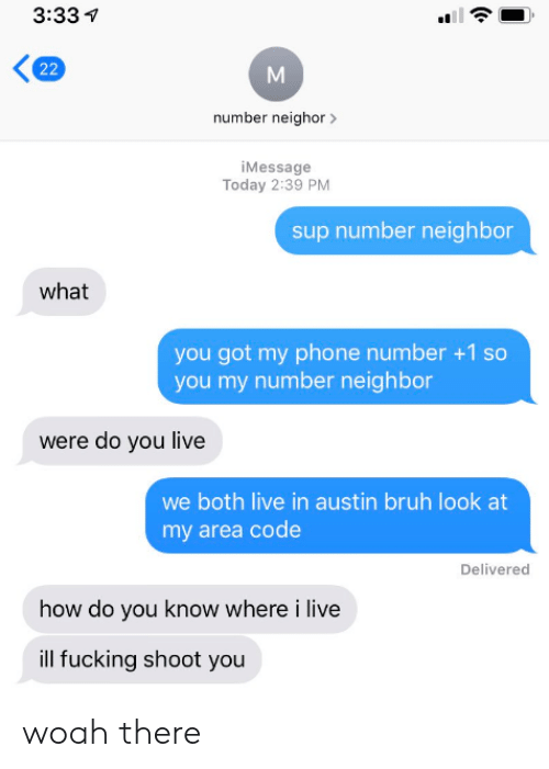 Look At My: 3:33  22  number neighor  iMessage  Today 2:39 PM  sup number neighbor  what  you got my phone number +1 so  you my number neighbor  were do you live  we both live in austin bruh look at  my area code  Delivered  how do you know where i live  ill fucking shoot you woah there