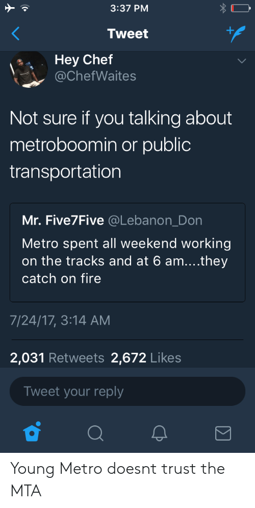 Fire, Public Transportation, and Young Metro: 3:37 PM  Tweet  Hey Chef  @ChefWaites  Not sure if you talking about  metroboomin or public  transportation  Mr. Five7Five @Lebanon_Don  Metro spent all weekend working  on the tracks and at 6 am....they  catch on fire  7/24/17, 3:14 AM  2,031 Retweets 2,672 Likes  Tweet your reply Young Metro doesnt trust the MTA
