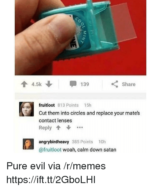 Memes, Circles, and Evil: 3  4.5k  Share  fruitloot 813 Points 15h  Cut them into circles and replace your mates  contact lenses  Reply  angrybirdheavy 385 Points 10h  @fruitloot woah, calm down satan Pure evil via /r/memes https://ift.tt/2GboLHI