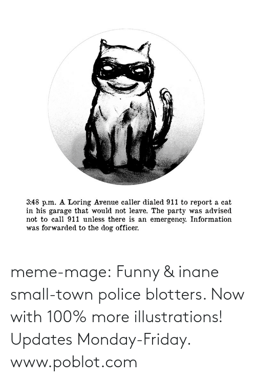 inane: 3:48 p.m. A Loring Avenue caller dialed 911 to report a cat  in his garage that would not leave. The party was advised  not to call 911 unless there is an emergency. Information  was forwarded to the dog officer. meme-mage:    Funny & inane small-town police blotters. Now with 100% more illustrations! Updates Monday-Friday. www.poblot.com