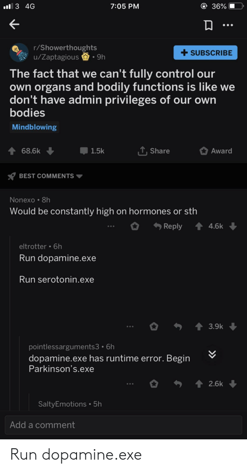 Controlling: 3 4G  7:05 PM  36%  r/Showerthoughts  u/Zaptagious.9h  +SUBSCRIBE  The fact that we can't fully control our  own organs and bodily functions is like we  don't have admin privileges of our own  bodies  Mindblowing  會68.6k  1.5k  T Share  Award  BEST COMMENTS  Nonexo 8h  Would be constantly high on hormones or sth  Reply 4.6k  eltrotter 6h  Run dopamine.exe  Run serotonin.exe  pointlessarguments3 6h  dopamine.exe has runtime error. Begin  Parkinson's.exe  2.6k  SaltyEmotions 5h  Add a comment Run dopamine.exe