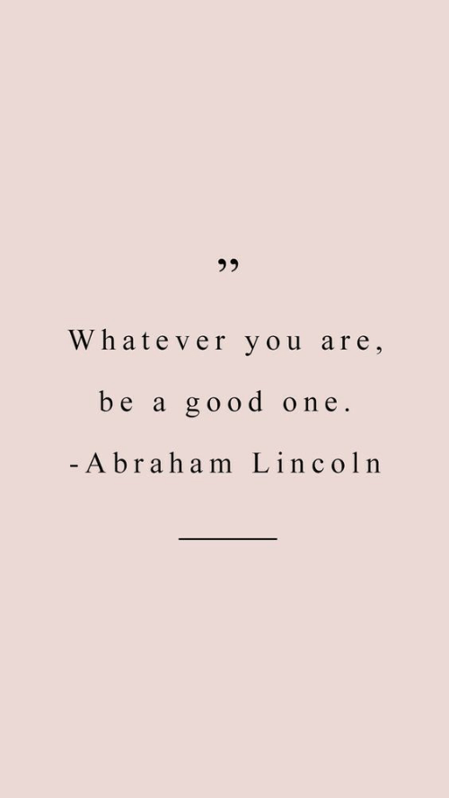Abraham Lincoln: 3 5  Whatever you are,  be a good one.  Abraham Lincoln