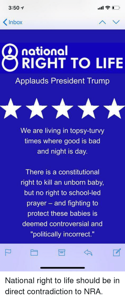 "Bad, Life, and Politics: 3:50  Inbox  SRINOAT TO LFE  national  Applauds President Trump  We are living in topsy-turvy  times where good is bad  and night is day.  There is a constitutional  right to kill an unborn baby,  but no right to school-led  prayer- and fighting to  protect these babies is  deemed controversial and  ""politically incorrect."""