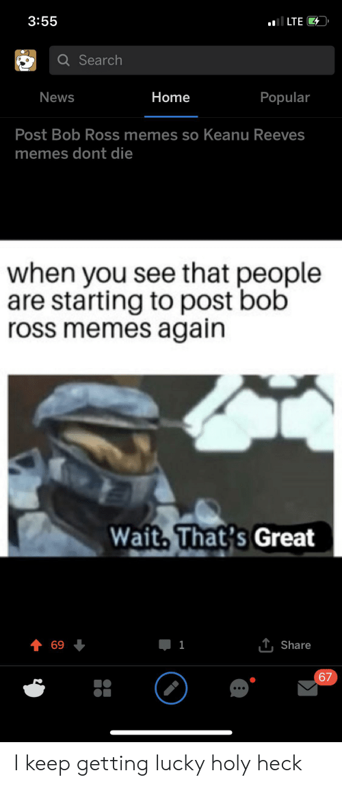 Memes, News, and Bob Ross: 3:55  il LTE  QSearch  News  Home  Popular  Post Bob Ross memes so Keanu Reeves  memes dont die  when you see that people  are starting to post bob  ross memes again  Wait, That's Great  T Share  69  1  67 I keep getting lucky holy heck