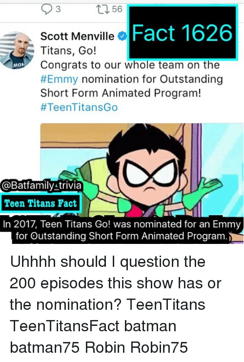 Bailey Jay, Batman, and Memes: 3  56  Fact 1626  Scott MenvilleF  Titans, Go!  Congrats to our whole team on the  #Emmy nomination for Outstanding  Short Form Animated Program!  #TeenTitansGo  MON  @Batfamily trivia  Teen Titans Fact  In 2017, Teen Titans Go! was nominated for an Emmy  for Outstanding Short Form Animated Program.) Uhhhh should I question the 200 episodes this show has or the nomination? TeenTitans TeenTitansFact batman batman75 Robin Robin75