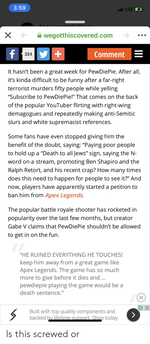 "Apparently, Funny, and How Many Times: 3:59  I LTE  wegotthiscovered.com  224  Comment -  It hasn't been a great week for PewDiePie. After all,  it's kinda difficult to be funny after a far-right  terrorist murders fifty people while yelling  ""Subscribe to PewDiePie!"" That comes on the back  of the popular YouTuber flirting with right-wing  demagogues and repeatedly making anti-Semitic  slurs and white supremacist references.  Some fans have even stopped giving him the  benefit of the doubt, saying: ""Paying poor people  to hold up a ""Death to all Jews"" sign, saying the N-  word on a stream, promoting Ben Shapiro and the  Ralph Retort, and his recent crap? How many times  does this need to happen for people to see it?"" And  now, players have apparently started a petition to  ban him from Apex Legends.  The popular battle royale shooter has rocketed in  popularity over the last few months, but creator  Gabe V claims that PewDiePie shouldn't be allowed  to get in on the fun  ""HE RUINED EVERYTHING HE TOUCHES  keep him away from a great game like  Apex Legends. The game has so much  more to give before it dies and  pewdiepie playing the game would be a  death sentence.  Built with top quality components and  backed by lifetime sunport Shop today. Is this screwed or"