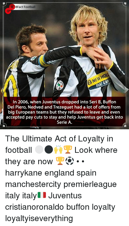 England, Football, and Memes: 3 8Fact Football  NEWHOL  In 2006, when Juventus dropped into Seri B, Buffon  Del Piero, Nedved and Trezeguet had a lot of offers from  big European teams but they refused to leave and even  accepted pay cuts to stay and help Juventus get back into  Serie A The Ultimate Act of Loyalty in football ⚪️⚫️🙌🏆 Look where they are now 🏆⚽️ • • harrykane england spain manchestercity premierleague italy italy🇮🇹 Juventus cristianoronaldo buffon loyalty loyaltyiseverything