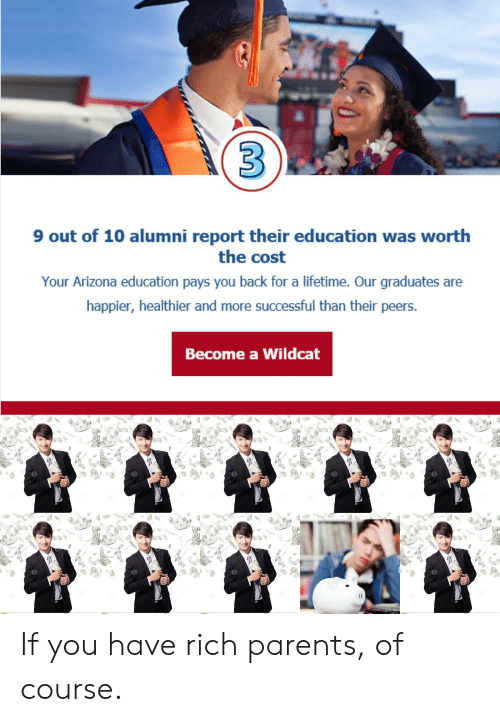 Parents, Reddit, and Arizona: 3  9 out of 10 alumni report their education was worth  the cost  Your Arizona education pays you back for a lifetime. Our graduates are  happier, healthier and more successful than their peers.  Become a Wildcat If you have rich parents, of course.