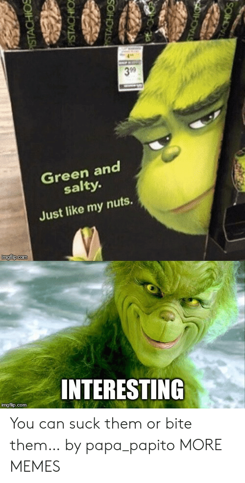 Dank, Memes, and Being Salty: 3 99  Green and  salty.  Just like my nuts.  imgfip.com  INTERESTING  img flip.com  PISTACHIOS  PISTACHIO  STACHIOS  STACHIO  TACHIOS You can suck them or bite them… by papa_papito MORE MEMES