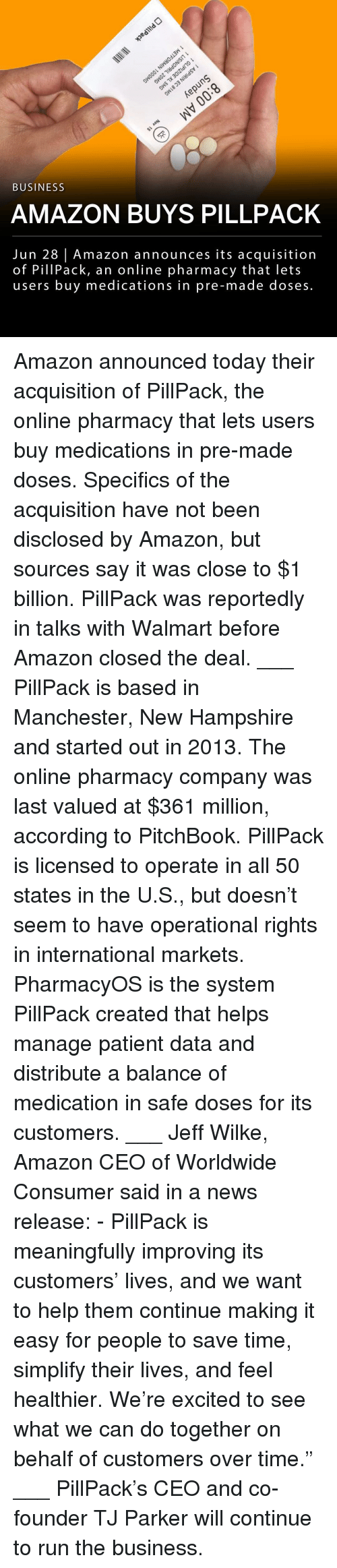 "Amazon, Memes, and News: 3  BUSINESS  AMAZON BUYS PILLPACK  Jun 28 | Amazon announces its acquisition  of PillPack, an online pharmacy that lets  users buy medications in pre-made doses. Amazon announced today their acquisition of PillPack, the online pharmacy that lets users buy medications in pre-made doses. Specifics of the acquisition have not been disclosed by Amazon, but sources say it was close to $1 billion. PillPack was reportedly in talks with Walmart before Amazon closed the deal. ___ PillPack is based in Manchester, New Hampshire and started out in 2013. The online pharmacy company was last valued at $361 million, according to PitchBook. PillPack is licensed to operate in all 50 states in the U.S., but doesn't seem to have operational rights in international markets. PharmacyOS is the system PillPack created that helps manage patient data and distribute a balance of medication in safe doses for its customers. ___ Jeff Wilke, Amazon CEO of Worldwide Consumer said in a news release: - PillPack is meaningfully improving its customers' lives, and we want to help them continue making it easy for people to save time, simplify their lives, and feel healthier. We're excited to see what we can do together on behalf of customers over time."" ___ PillPack's CEO and co-founder TJ Parker will continue to run the business."