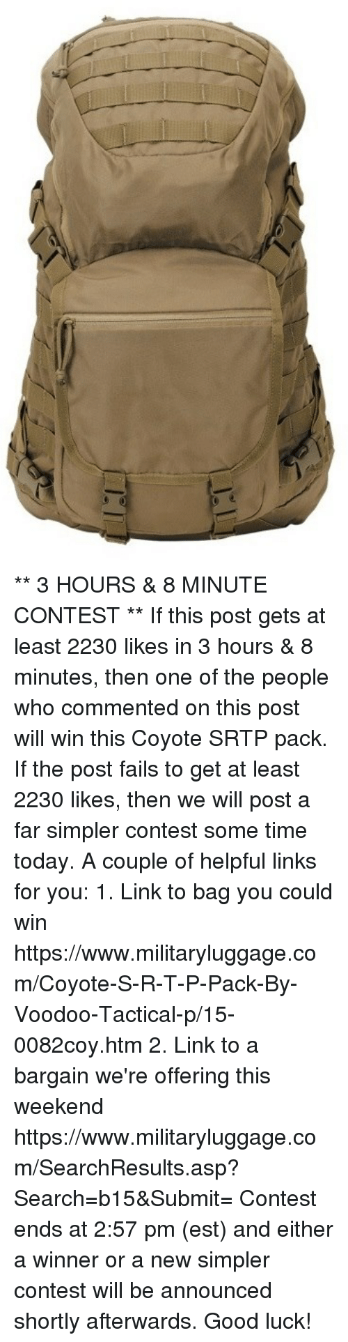 Memes, Coyote, and Good: ** 3 HOURS & 8 MINUTE CONTEST **  If this post gets at least 2230 likes in 3 hours & 8 minutes, then one of the people who commented on this post will win this Coyote SRTP pack.  If the post fails to get at least 2230 likes, then we will post a far simpler contest some time today.  A couple of helpful links for you:  1.  Link to bag you could win https://www.militaryluggage.com/Coyote-S-R-T-P-Pack-By-Voodoo-Tactical-p/15-0082coy.htm  2.  Link to a bargain we're offering this weekend  https://www.militaryluggage.com/SearchResults.asp?Search=b15&Submit=  Contest ends at 2:57 pm (est) and either a winner or a new simpler contest will be announced shortly afterwards.  Good luck!