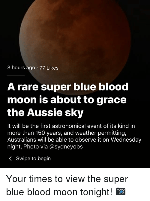 Blood Moon, Memes, and Blue: 3 hours ago 77 Likes  A rare super blue blood  moon is about to grace  the Aussie sky  It will be the first astronomical event of its kind in  more than 150 years, and weather permitting,  Australians will be able to observe it on Wednesday  night. Photo via @sydneyobs  < Swipe to begin Your times to view the super blue blood moon tonight! 📷