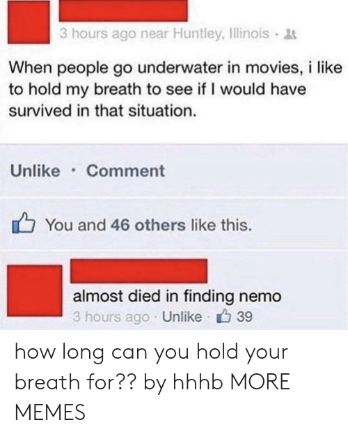 Dank, Finding Nemo, and Memes: 3 hours ago near Huntley, Illinois  When people go underwater in movies, i like  to hold my breath to see if I would have  survived in that situation.  Unlike Comment  You and 46 others like this.  almost died in finding nemo  3 hours ago Unlike 39 how long can you hold your breath for?? by hhhb MORE MEMES
