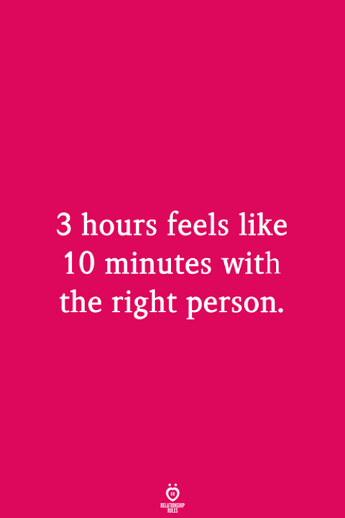 Person, Feels, and Like: 3 hours feels like  10 minutes with  the right person.
