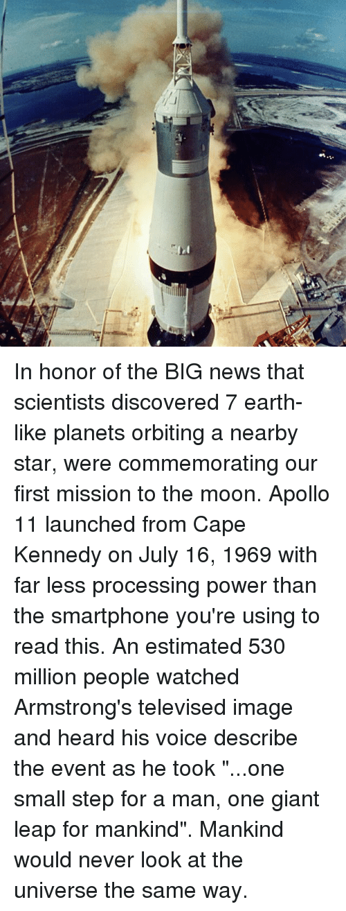 """televisions: :3 In honor of the BIG news that scientists discovered 7 earth-like planets orbiting a nearby star, were commemorating our first mission to the moon. Apollo 11 launched from Cape Kennedy on July 16, 1969 with far less processing power than the smartphone you're using to read this. An estimated 530 million people watched Armstrong's televised image and heard his voice describe the event as he took """"...one small step for a man, one giant leap for mankind"""". Mankind would never look at the universe the same way."""
