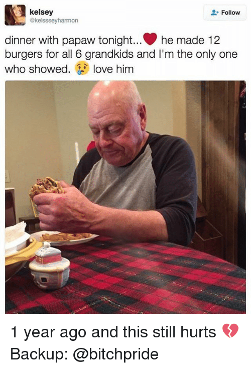 Dinner With Papaw Tonight: 3 kelsey  Follow  @kelsssey hammon  dinner with papaw tonight... he made 12  burgers for all 6 grandkids and l'm the only one  who showed  love him 1 year ago and this still hurts 💔 Backup: @bitchpride