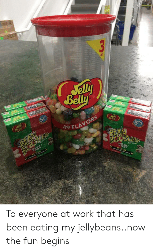 Belly: 3  LBS  Jelly  Belly  OIGINAL GotMET Je  era  5TH  Jelly  Belly  aly  Belly  BEAN  ED  5TH  BEAN  BOOZUED  9 FLAVORS  NALUGHTY  ICE?  NET 36  HAUGHTY  JBLY MA  NICE?  NEWT04 To everyone at work that has been eating my jellybeans..now the fun begins