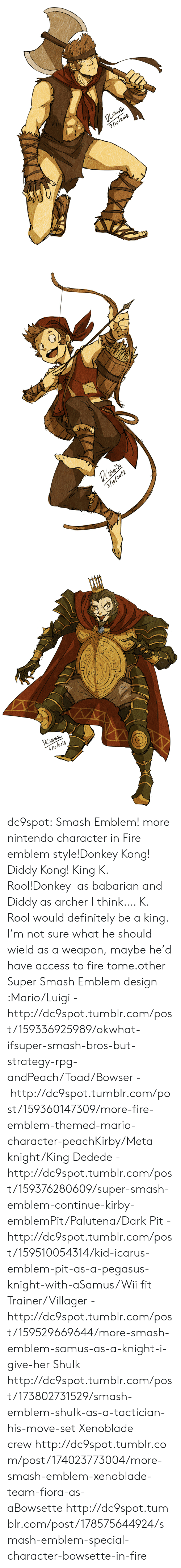 tome: 3/lo/2018   3/9/20/2   4/lo l2 olg dc9spot:  Smash Emblem! more nintendo character in Fire emblem style!Donkey Kong! Diddy Kong! King K. Rool!Donkey as babarian and Diddy as archer I think…. K. Rool would definitely be a king. I'm not sure what he should wield as a weapon, maybe he'd have access to fire tome.other Super Smash Emblem design :Mario/Luigi - http://dc9spot.tumblr.com/post/159336925989/okwhat-ifsuper-smash-bros-but-strategy-rpg-andPeach/Toad/Bowser - http://dc9spot.tumblr.com/post/159360147309/more-fire-emblem-themed-mario-character-peachKirby/Meta knight/King Dedede - http://dc9spot.tumblr.com/post/159376280609/super-smash-emblem-continue-kirby-emblemPit/Palutena/Dark Pit - http://dc9spot.tumblr.com/post/159510054314/kid-icarus-emblem-pit-as-a-pegasus-knight-with-aSamus/Wii fit Trainer/Villager - http://dc9spot.tumblr.com/post/159529669644/more-smash-emblem-samus-as-a-knight-i-give-her  Shulk http://dc9spot.tumblr.com/post/173802731529/smash-emblem-shulk-as-a-tactician-his-move-set  Xenoblade crewhttp://dc9spot.tumblr.com/post/174023773004/more-smash-emblem-xenoblade-team-fiora-as-aBowsettehttp://dc9spot.tumblr.com/post/178575644924/smash-emblem-special-character-bowsette-in-fire