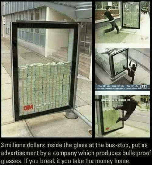 Memes, Glasses, and 🤖: 3 millions dollars inside the glass at the bus-stop, put as  advertisement by a company which produces bulletproof  glasses. If you break it you take the money home.