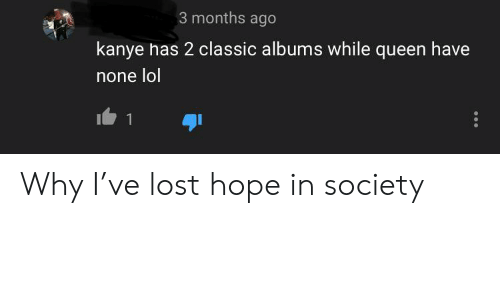 Funny, Kanye, and Lol: 3 months ago  kanye has 2 classic albums while queen have  none lol  1 Why I've lost hope in society