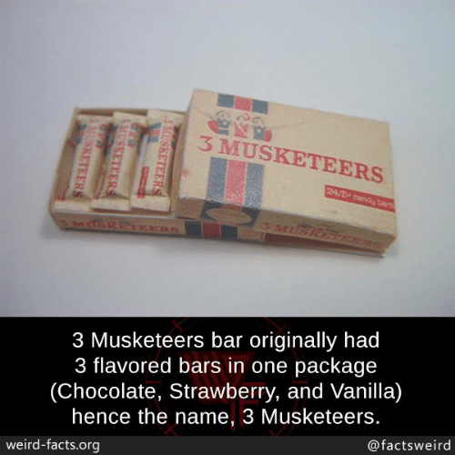 hence: 3 MUSKETEERS  3 Musketeers bar originally had  3 flavored bars in one package  (Chocolate, Strawberry, and Vanilla)  hence the name, 3 Musketeers.  @factsweird  weird-facts.org