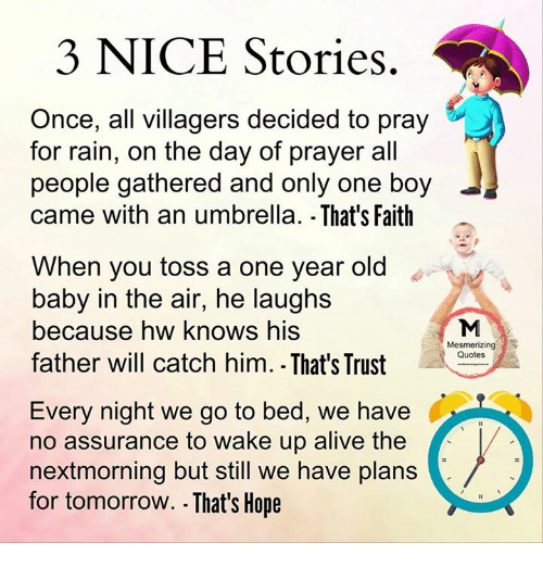 Alive, Memes, and Quotes: 3 NICE Stories.  Once, all villagers decided to pray  for rain, on the day of prayer all  people gathered and only one boy  came with an umbrella. That's Faith  When you toss a one year old  baby in the air, he laughs  because hw knows his  Mesmerizing  Quotes  father will catch him. That's Trust  Every night we go to bed, we have  no assurance to wake up alive the  nextmorning but still we have plans  for tomorrow. .That's Hope