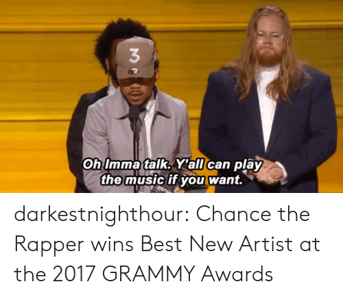 Chance the Rapper, Grammy Awards, and Music: 3  Oh Imma talk. Y'all can play  the music if you want. darkestnighthour:  Chance the Rapper wins Best New Artist at the 2017 GRAMMY Awards