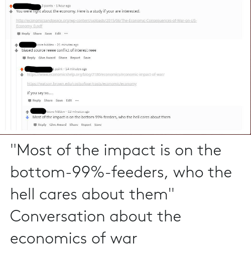 """Impact Of: 3 points · 1 hour ago  + You were rignt about the economy. Here is a study if your are interested.  http://economicsandpeace.org/wp-content/uploads/2015/06/The-Economic-Consequences-of-War-on-US-  Economy 0.pdf  I Reply Share Save Edit ..  Score hidden · 21 minutes ago  biased source reeee conflict of interest reee  Reply Give Award Share Report Save  1 point · 14 minutes ago  + https://www.economicshelp.org/blog/2180/economics/economic-impact-of-war/  https://watson.brown.edu/costsofwar/costs/economic/economy.  If you say so..  Reply Share Save Edit *.  Score hidden  12 minutes ago  Most of the impact is on the bottom-99%-feeders, who the hell cares about them  Reply Give Award Share Report Save """"Most of the impact is on the bottom-99%-feeders, who the hell cares about them"""" Conversation about the economics of war"""