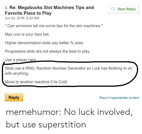 """no luck: 3. Re: Megabucks Slot Machines Tips and  Favorite Place to Play  Jun 23, 2016, 6:33 AM  Save Reply  """" Can someone tell me some tips for the slot machines """"  Max coin is your best bet.  Higher denomination slots pay better % wise.  Progressive slots are not always the best to play.  Use a plaver card  Slots use a RNG, Random Number Generator so Luck has Nothing to do  with anything.  Move to another machine if its Cold.  Reply  Report inappropriate content memehumor:  No luck involved, but use superstition"""