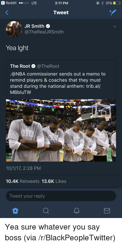 Blackpeopletwitter, J.R. Smith, and Nba: 3 Reddit ..ooo LTE  3:11 PM  Tweet  JR Smith  i @TheRealJRSmith  Yea Ight  The Root @TheRoot  @NBA commissioner sends out a memo to  remind players & coaches that they must  stand during the national anthem: trib.al/  MBbluTW  10/1/17, 2:28 PM  10.4K Retweets 13.6K Likes  Tweet your reply <p>Yea sure whatever you say boss (via /r/BlackPeopleTwitter)</p>