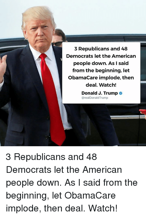 American, Obamacare, and Trump: 3 Republicans and 48  Democrats let the American  people down. As l said  from the beginning, let  ObamaCare implode, then  deal. Watch!  Donald J. Trump o  @realDonaldTrump 3 Republicans and 48 Democrats let the American people down. As I said from the beginning, let ObamaCare implode, then deal. Watch!