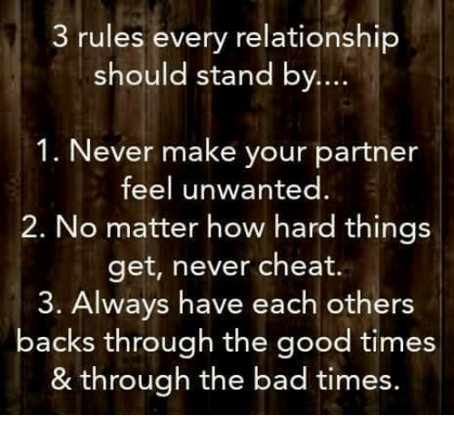 Bad, Memes, and Good: 3 rules every relationship  should stand by.  1. Never make your partner  feel unwanted  2. No matter how hard things  get, never cheat.  3. Always have each others  backs through the good times  & through the bad times.