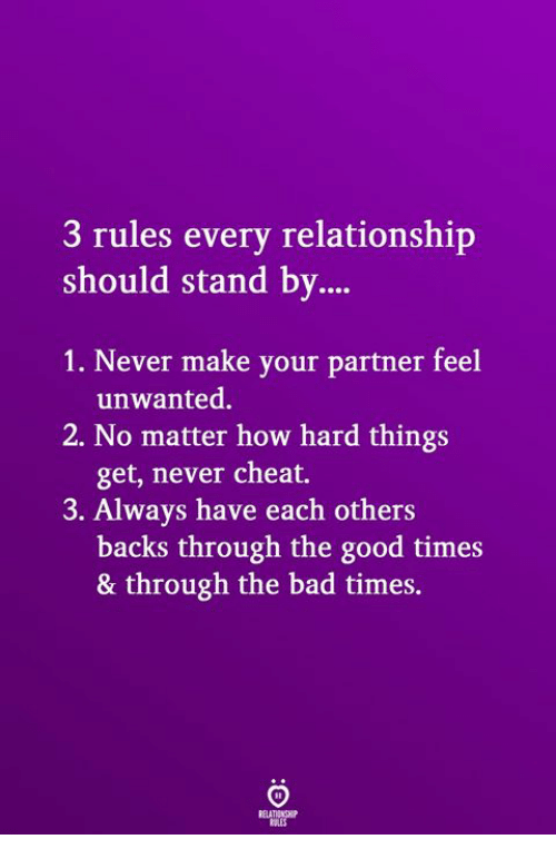 Bad, Good, and Never: 3 rules every relationship  should stand by  1. Never make your partner feel  unwanted.  get, never cheat.  backs through the good times  2. No matter how hard things  3. Always have each others  & through the bad times.