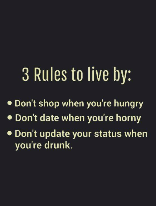 Drunk, Hungry, and Memes: 3 Rules to live by:  Don't shop when you're hungry  Don't date when you're horny  Don't update your status when  you're drunk