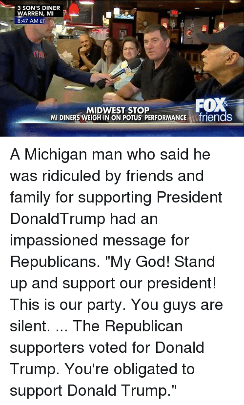 """Donald Trump, Family, and Friends: 3 SON'S DINER  WARREN, MI  8:47 AM ET  ITAL  MIDWEST STOP  MI DINERS WEIGH IN ON POTUS PERFORMANCE Afriends A Michigan man who said he was ridiculed by friends and family for supporting President DonaldTrump had an impassioned message for Republicans. """"My God! Stand up and support our president! This is our party. You guys are silent. ... The Republican supporters voted for Donald Trump. You're obligated to support Donald Trump."""""""
