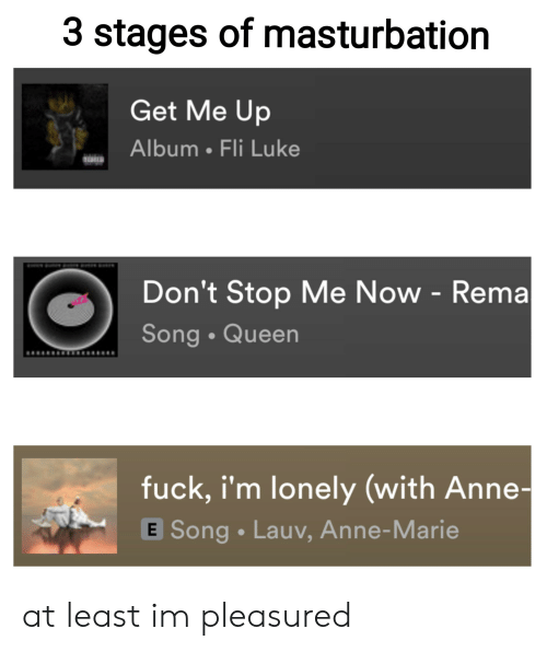 Reddit, Queen, and Fuck: 3 stages of masturbation  Get Me Up  Album Fli Luke  Don't Stop Me Now - Rema  Song Queen  fuck, i'm lonely (with Anne-  E Song Lauv, Anne-Marie at least im pleasured
