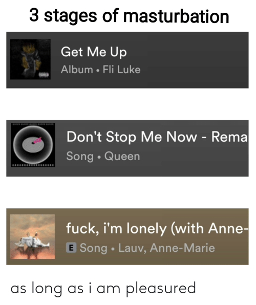 Queen, Fuck, and Dank Memes: 3 stages of masturbation  Get Me Up  Album Fli Luke  Don't Stop Me Now - Rema  Song Queen  fuck, i'm lonely (with Anne-  E Song Lauv, Anne-Marie as long as i am pleasured