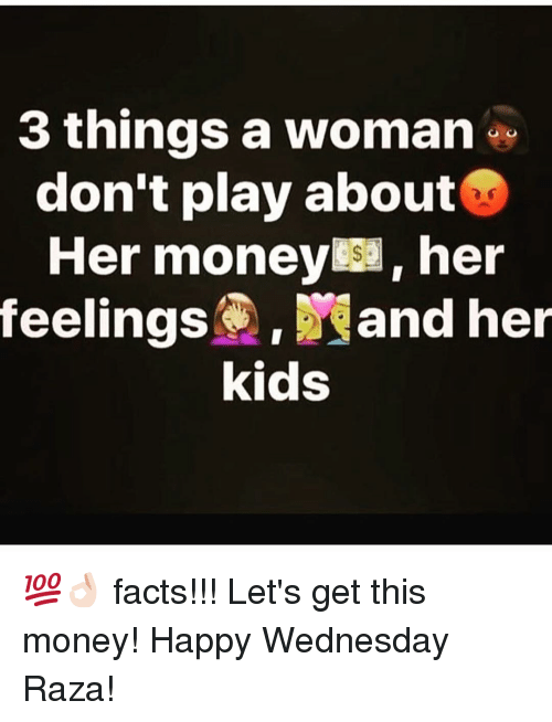 raza: 3 things a woman  don't play about  Her money her  feelings. and her  kids 💯👌🏻 facts!!! Let's get this money! Happy Wednesday Raza!