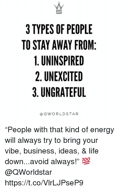 "Energy, Life, and Business: 3 TYPES OF PEOPLE  TO STAY AWAY FROM  1. UNINSPIRED  2. UNEXCITED  3.UNGRATEFU  aQWORLDSTAR ""People with that kind of energy will always try to bring your vibe, business, ideas, & life down...avoid always!"" 💯 @QWorldstar https://t.co/VlrLJPseP9"
