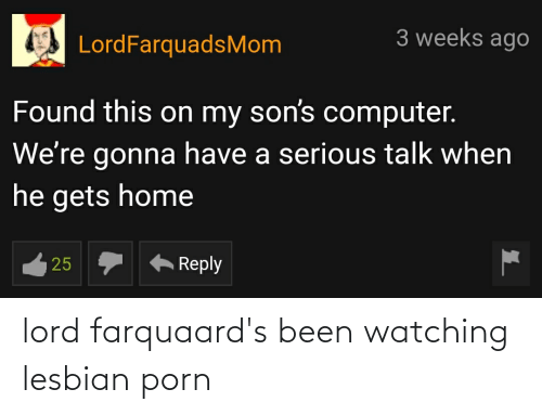 Serious Talk: 3 weeks ago  LordFarquadsMom  Found this on my son's computer.  We're gonna have a serious talk when  he gets home  Reply  |25 lord farquaard's been watching lesbian porn