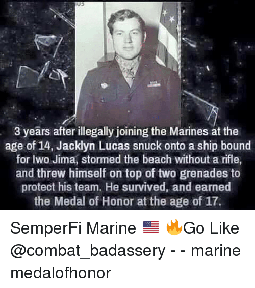 Memes, Beach, and Marines: 3 years after illegally joining the Marines at the  age of 14, Jacklyn Lucas snuck onto a ship bound  for Iwo Jima, stormed the beach without a rifle,  and threw himself on top of two grenades to  protect his team. He survived, and earned  the Medal of Honor at the age of 17. SemperFi Marine 🇺🇸 🔥Go Like @combat_badassery - - marine medalofhonor