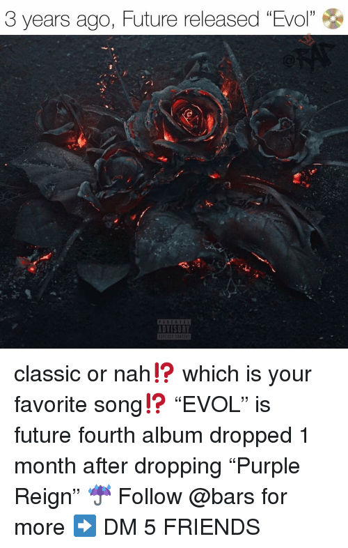 """Friends, Future, and Memes: 3 years ago, Future released """"Evol""""  1  DVISORY classic or nah⁉️ which is your favorite song⁉️ """"EVOL"""" is future fourth album dropped 1 month after dropping """"Purple Reign"""" ☔️ Follow @bars for more ➡️ DM 5 FRIENDS"""