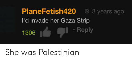 Her, Gaza, and She: 3 years ago  PlaneFetish420  I'd invade her Gaza Strip  Reply  1306 She was Palestinian