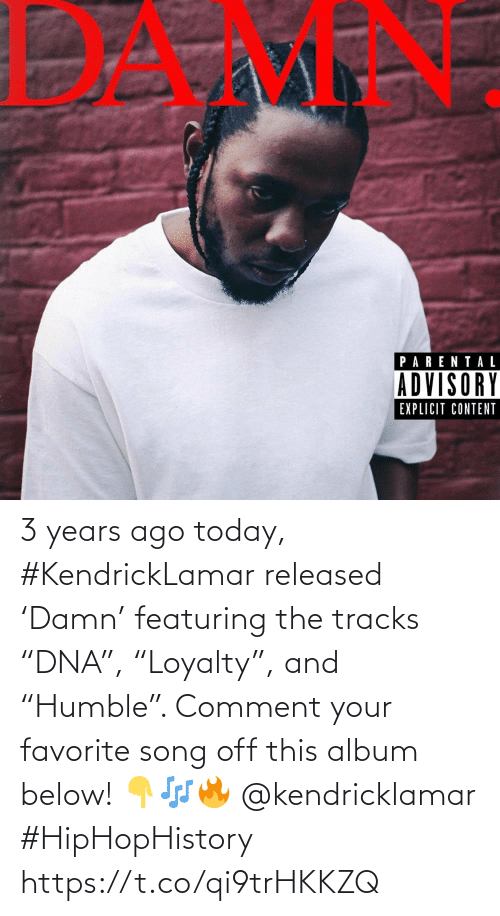"""song: 3 years ago today, #KendrickLamar released 'Damn' featuring the tracks """"DNA"""", """"Loyalty"""", and """"Humble"""". Comment your favorite song off this album below! 👇🎶🔥 @kendricklamar #HipHopHistory https://t.co/qi9trHKKZQ"""
