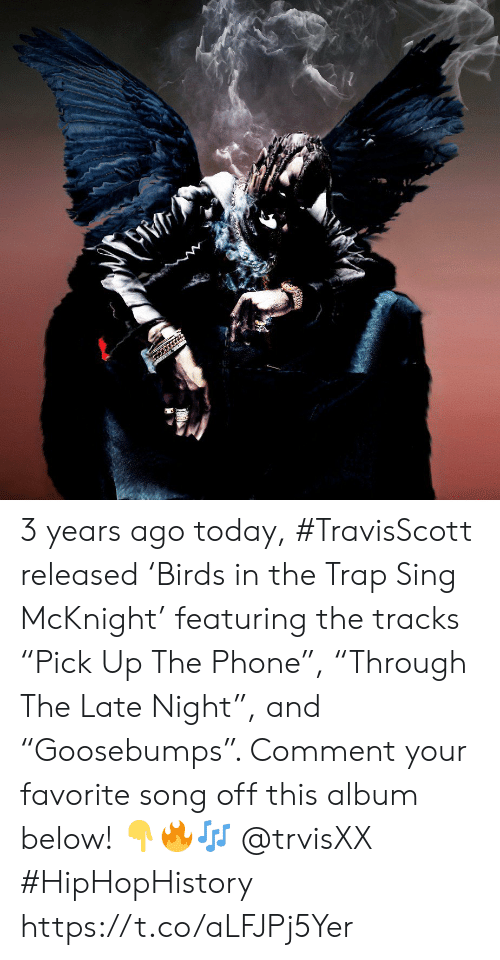 "Phone, Trap, and Today: 3 years ago today, #TravisScott released 'Birds in the Trap Sing McKnight' featuring the tracks ""Pick Up The Phone"", ""Through The Late Night"", and ""Goosebumps"". Comment your favorite song off this album below! 👇🔥🎶 @trvisXX #HipHopHistory https://t.co/aLFJPj5Yer"