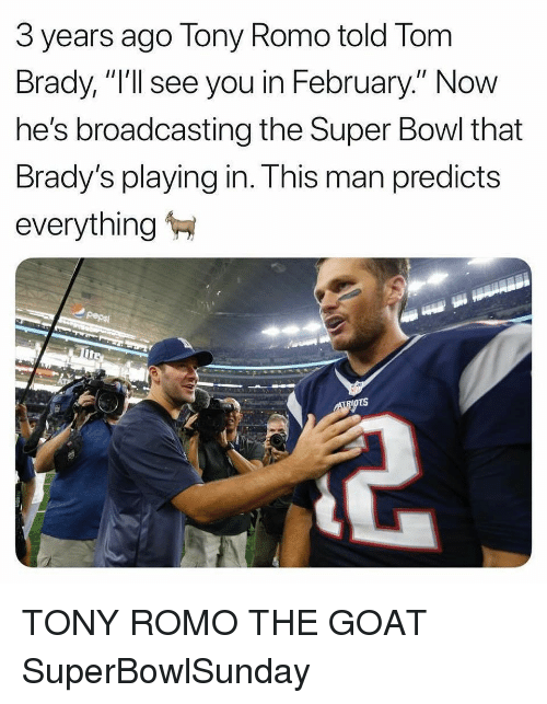 "The Goat: 3 years ago Tony Romo told Tom  Brady, ""I'll see you in February."" Now  he's broadcasting the Super Bowl that  Brady's playing in. This man predicts  everything TONY ROMO THE GOAT SuperBowlSunday"