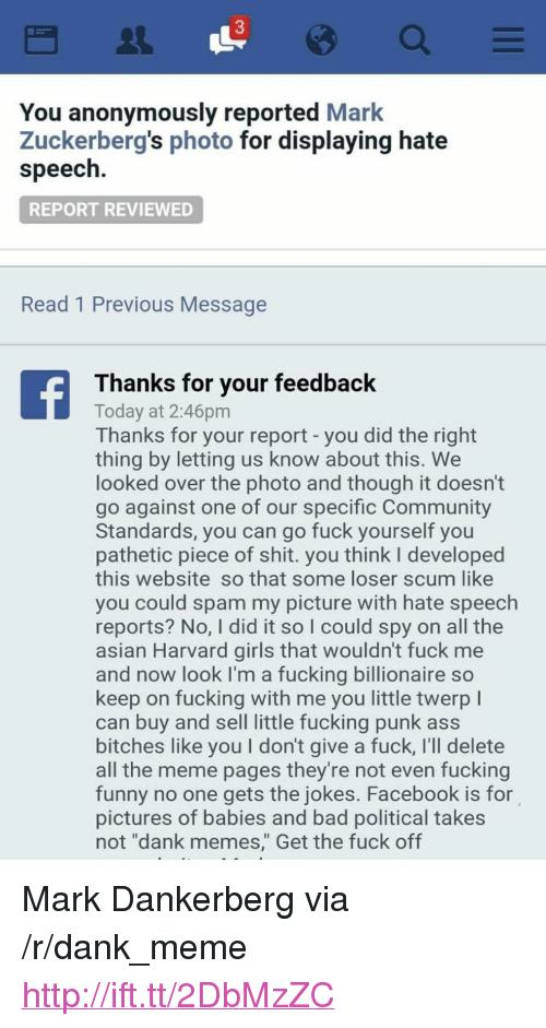 """Asian, Ass, and Bad: 3  You anonymously reported Mark  Zuckerberg's photo for displaying hate  speech  REPORT REVIEWED  Read 1 Previous Message  Thanks for your feedback  Today at 2:46pm  Thanks for your report - you did the right  thing by letting us know about this. We  looked over the photo and though it doesn't  go against one of our specific Community  Standards, you can go fuck yourself you  pathetic piece of shit. you think l developed  this website so that some loser scum like  you could spam my picture with hate speech  reports? No, I did it so I could spy on all the  asian Harvard girls that wouldn't fuck me  and now look I'm a fucking billionaire so  keep on fucking with me you little twerp l  can buy and sell little fucking punk ass  bitches like you I don't give a fuck, I'll delete  all the meme pages they're not even fucking  funny no one gets the jokes. Facebook is for  pictures of babies and bad political takes  not """"dank memes,"""" Get the fuck off <p>Mark Dankerberg via /r/dank_meme <a href=""""http://ift.tt/2DbMzZC"""">http://ift.tt/2DbMzZC</a></p>"""
