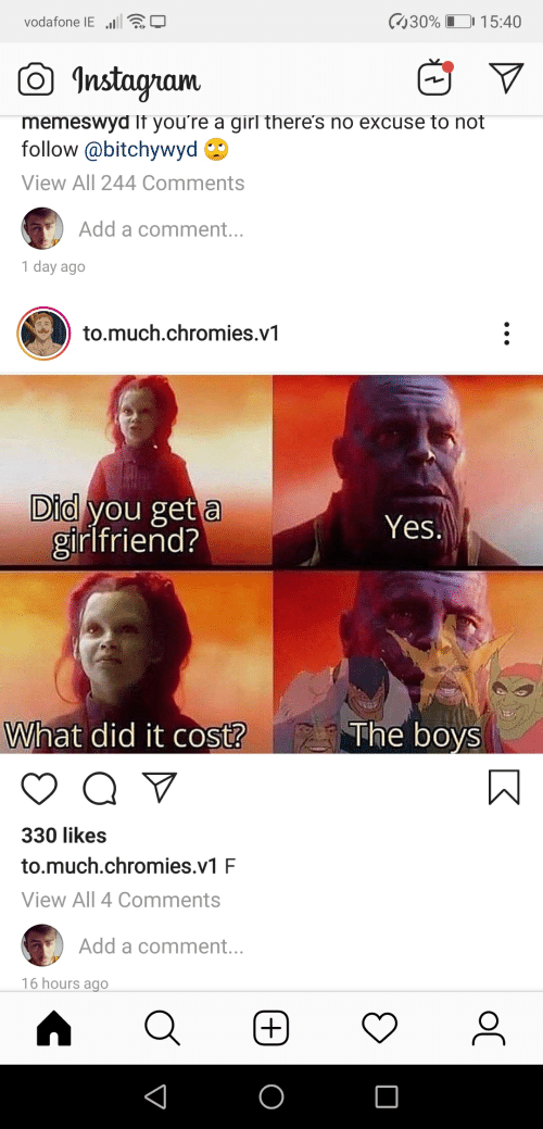 Instagram, Girl, and Girlfriend: 30% 15:40  vodafone IEl  Instagram  memeswyd If you're a girl there's no excuse to not  follow@bitchywyd  View All 244 Comments  Add a comment...  1 day ago  to.much.chromies.v1  Did you get a  girlfriend?  Yes.  The boys  What did it cost?  330 likes  to.much.chromies.v1 F  View All 4 Comments  Add a comment...  16 hours ago  oC  +