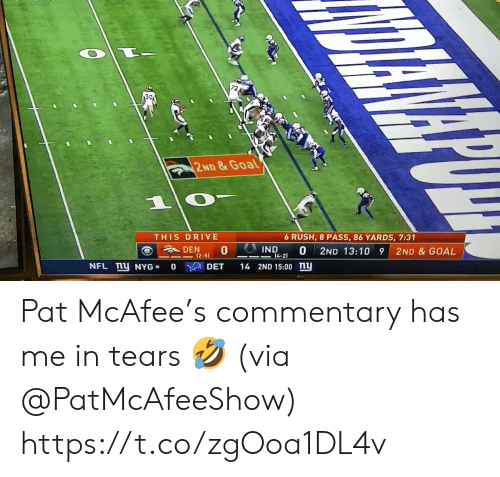 Pat: 30  2ND&Goal  1  THIS DRIVE  6 RUSH, 8 PASS, 86 YARDS, 7:31  IND  DEN  0  0  14-2)  2ND 13:10 9  2ND & GOAL  (2-51  NFL mU NYG  14 2ND 15:00 ny  DET  0 Pat McAfee's commentary has me in tears 🤣 (via @PatMcAfeeShow) https://t.co/zgOoa1DL4v